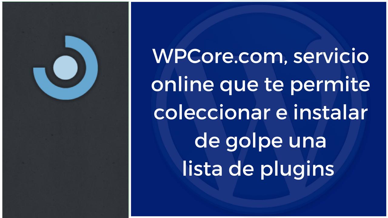 WPCore.com, servicio online que te permite coleccionar e instalar de golpe una lista de plugins