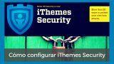 Te explico como configurar el plugin de seguridad iThemes Security. El tutorial que buscas para proteger tu WordPress.